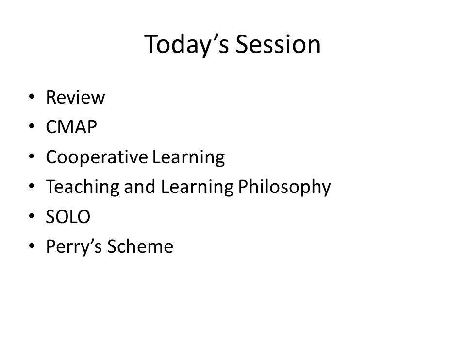 Todays Session Review CMAP Cooperative Learning Teaching and Learning Philosophy SOLO Perrys Scheme