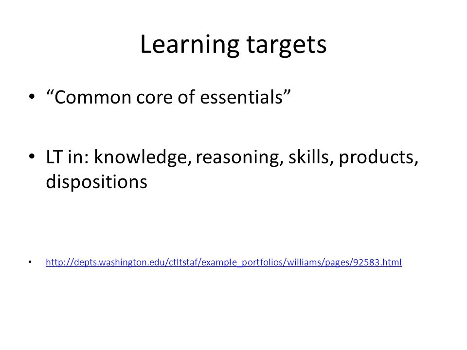 Learning targets Common core of essentials LT in: knowledge, reasoning, skills, products, dispositions http://depts.washington.edu/ctltstaf/example_portfolios/williams/pages/92583.html