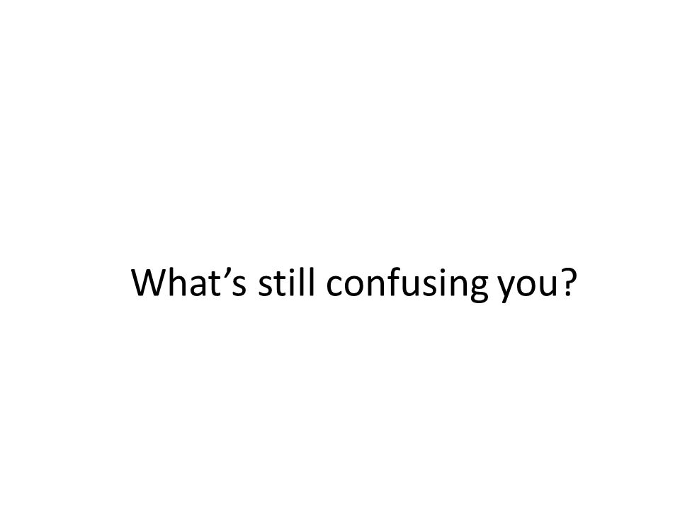 Whats still confusing you