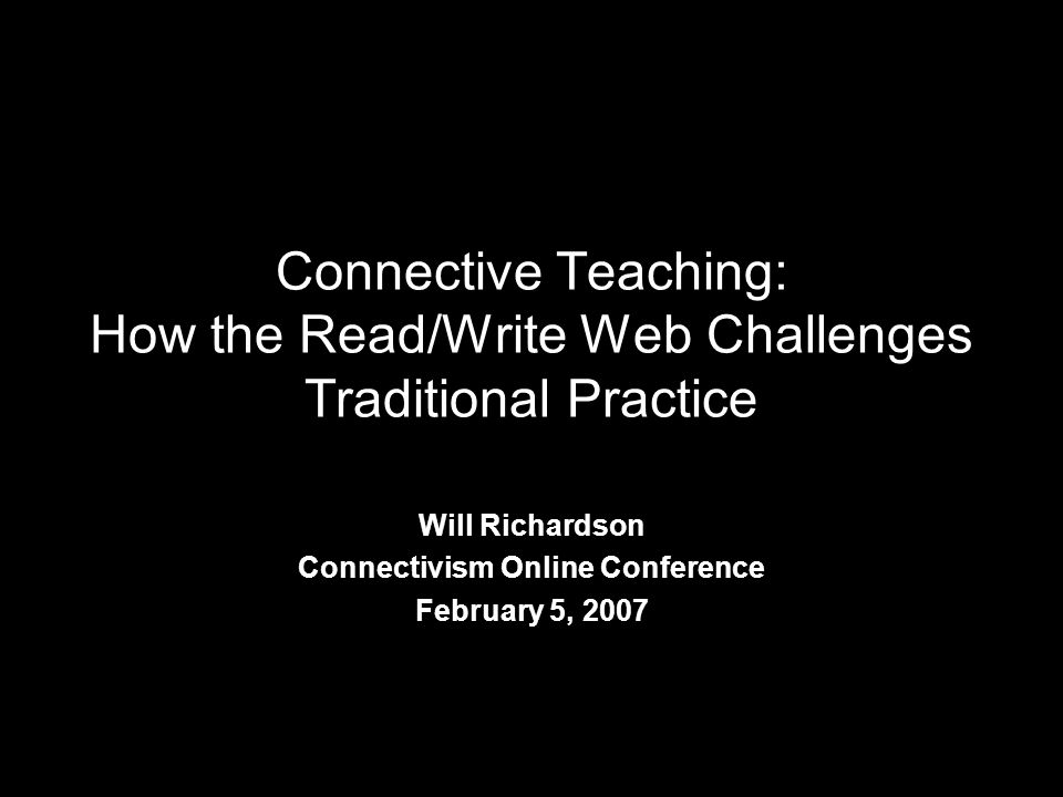Connective Teaching: How the Read/Write Web Challenges Traditional Practice Will Richardson Connectivism Online Conference February 5, 2007