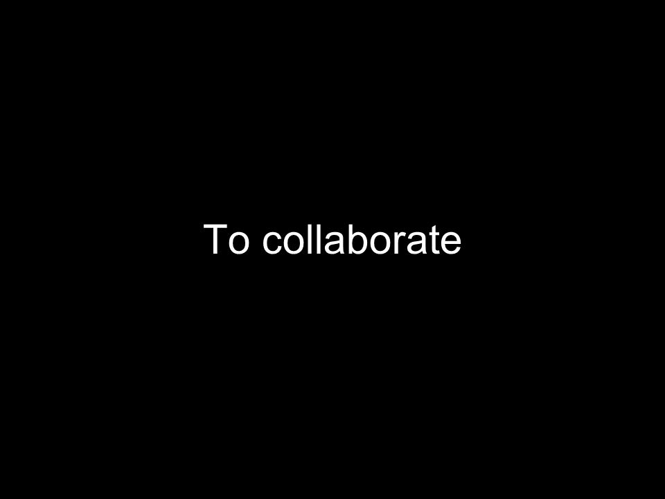 To collaborate