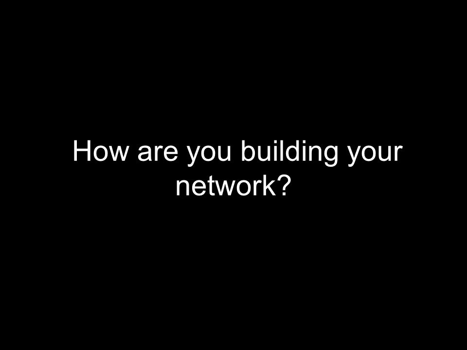 How are you building your network