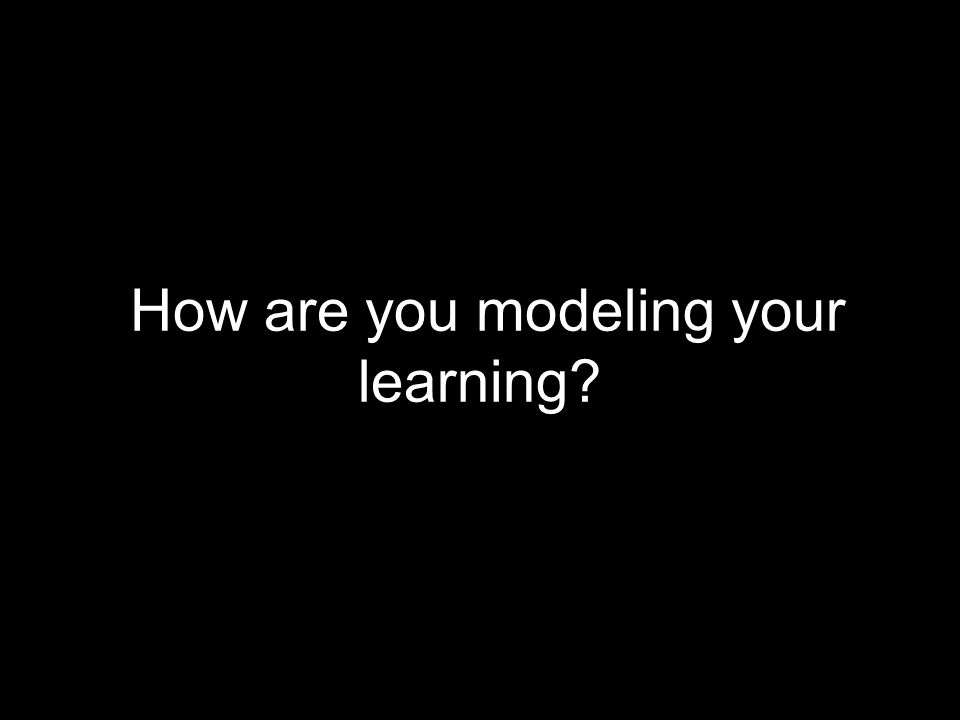 How are you modeling your learning