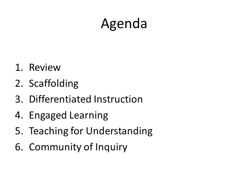 Agenda 1.Review 2.Scaffolding 3.Differentiated Instruction 4.Engaged Learning 5.Teaching for Understanding 6.Community of Inquiry
