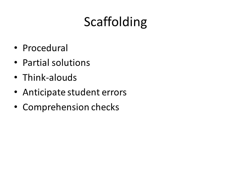 Scaffolding Procedural Partial solutions Think-alouds Anticipate student errors Comprehension checks