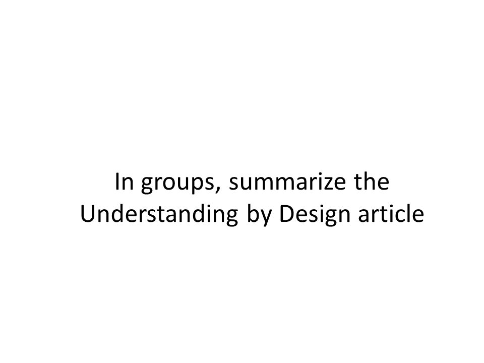 In groups, summarize the Understanding by Design article