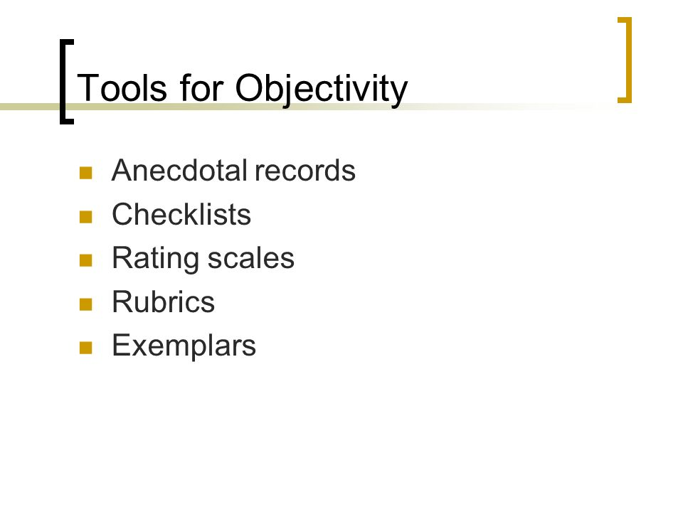 Tools for Objectivity Anecdotal records Checklists Rating scales Rubrics Exemplars