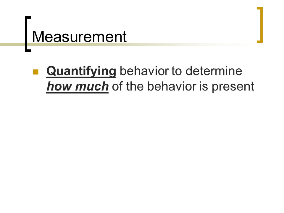 Measurement Quantifying behavior to determine how much of the behavior is present