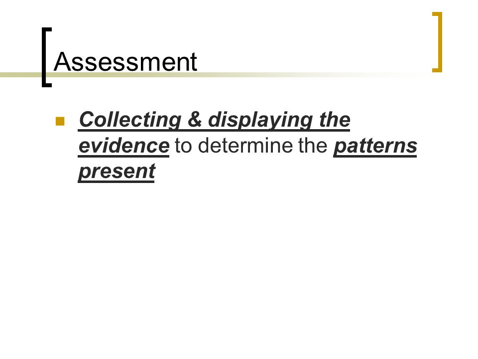 Assessment Collecting & displaying the evidence to determine the patterns present
