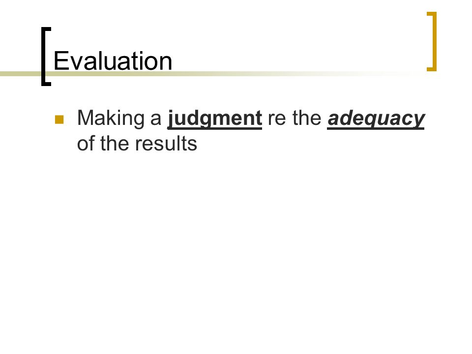 Evaluation Making a judgment re the adequacy of the results
