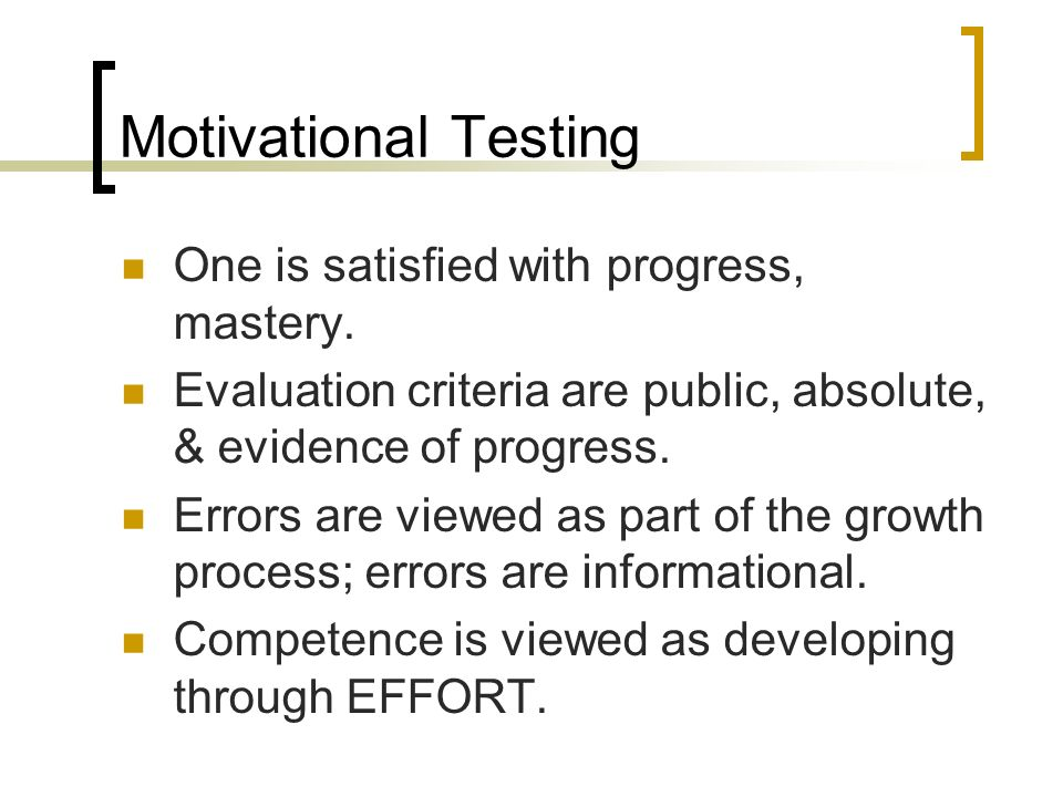 Motivational Testing One is satisfied with progress, mastery.