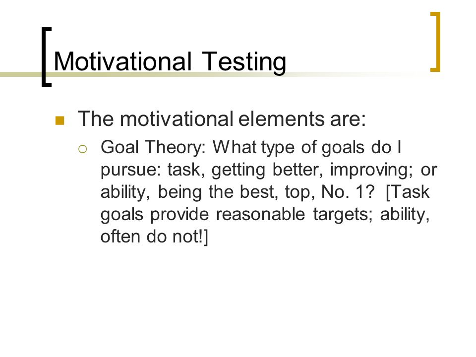 Motivational Testing The motivational elements are: Goal Theory: What type of goals do I pursue: task, getting better, improving; or ability, being the best, top, No.