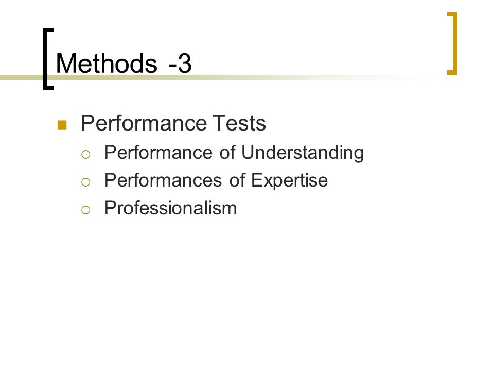 Methods -3 Performance Tests Performance of Understanding Performances of Expertise Professionalism