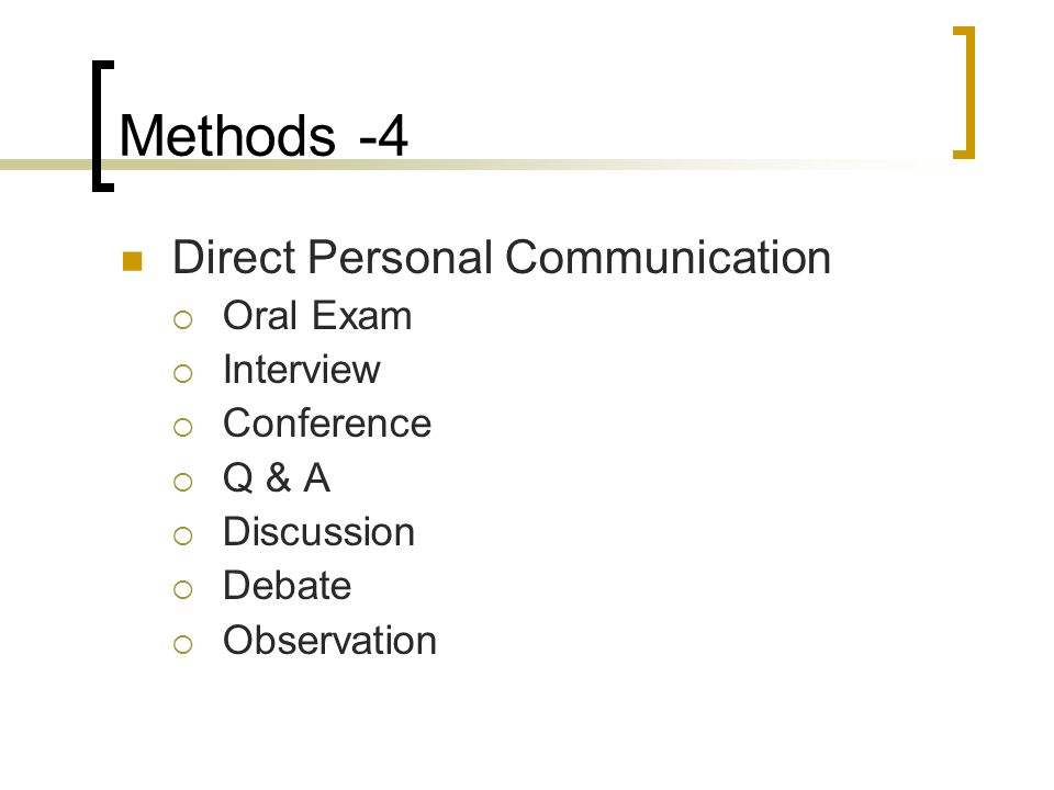 Methods -4 Direct Personal Communication Oral Exam Interview Conference Q & A Discussion Debate Observation