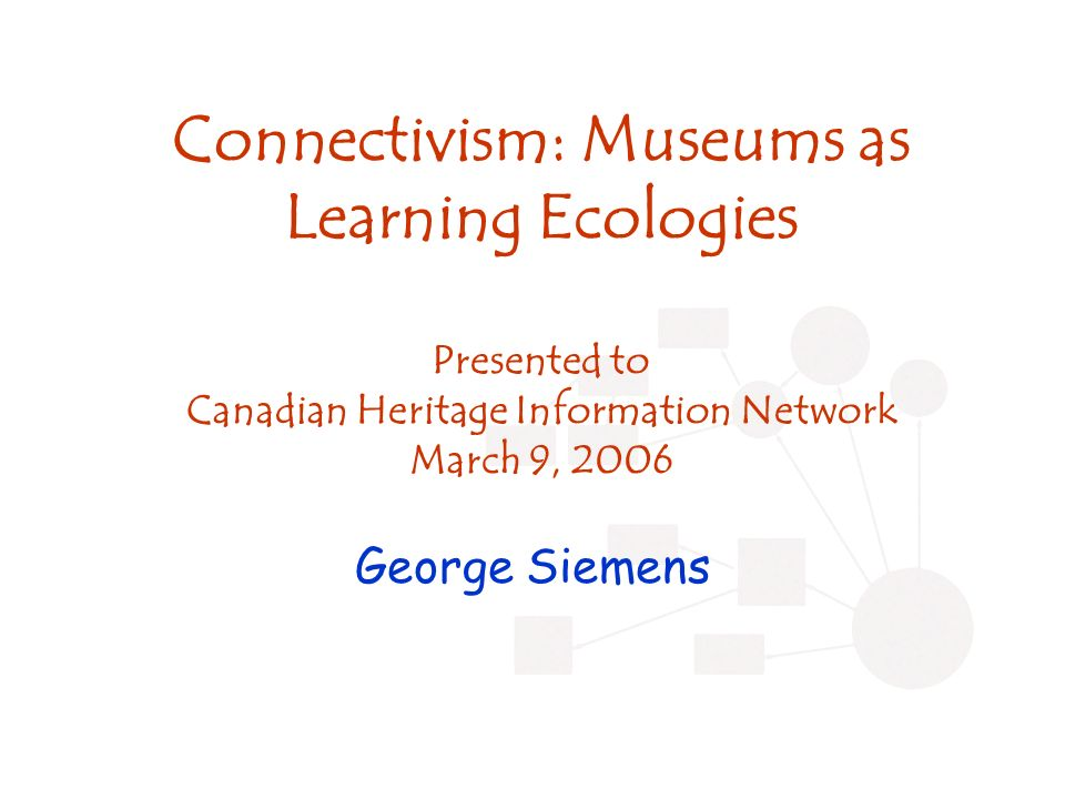 Connectivism: Museums as Learning Ecologies Presented to Canadian Heritage Information Network March 9, 2006 George Siemens