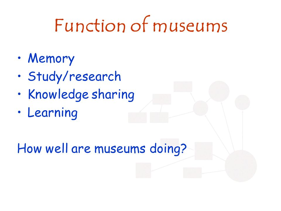 Function of museums Memory Study/research Knowledge sharing Learning How well are museums doing?