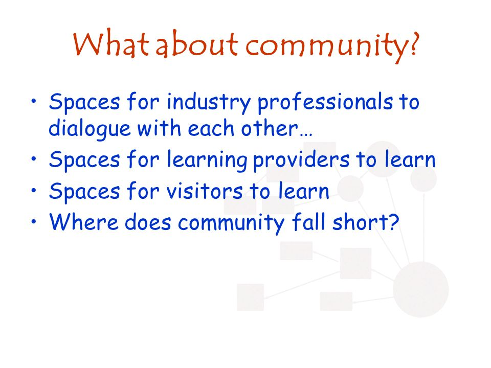 What about community? Spaces for industry professionals to dialogue with each other… Spaces for learning providers to learn Spaces for visitors to lea