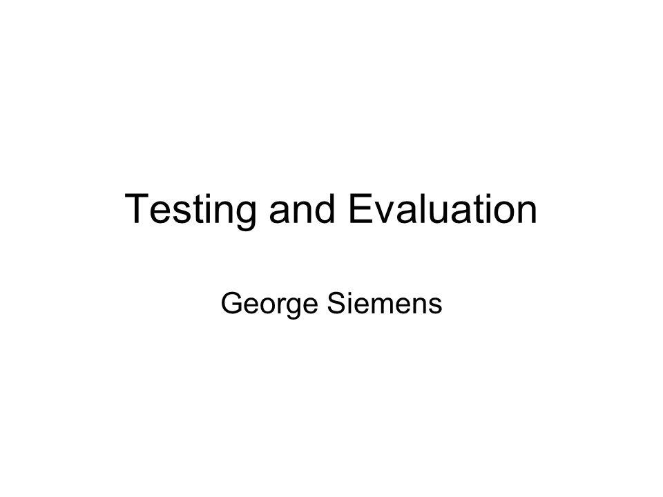 Testing and Evaluation George Siemens