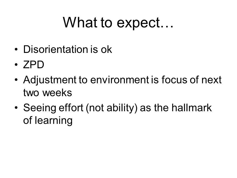 What to expect… Disorientation is ok ZPD Adjustment to environment is focus of next two weeks Seeing effort (not ability) as the hallmark of learning
