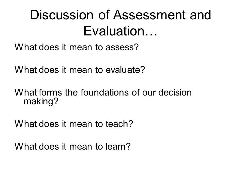 Discussion of Assessment and Evaluation… What does it mean to assess.