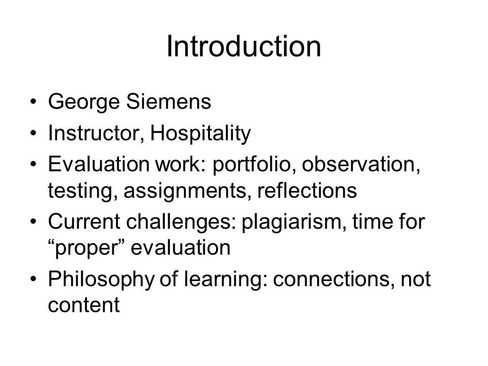 Introduction George Siemens Instructor, Hospitality Evaluation work: portfolio, observation, testing, assignments, reflections Current challenges: plagiarism, time for proper evaluation Philosophy of learning: connections, not content