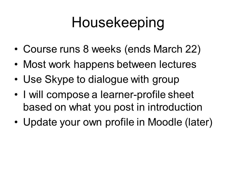 Housekeeping Course runs 8 weeks (ends March 22) Most work happens between lectures Use Skype to dialogue with group I will compose a learner-profile sheet based on what you post in introduction Update your own profile in Moodle (later)