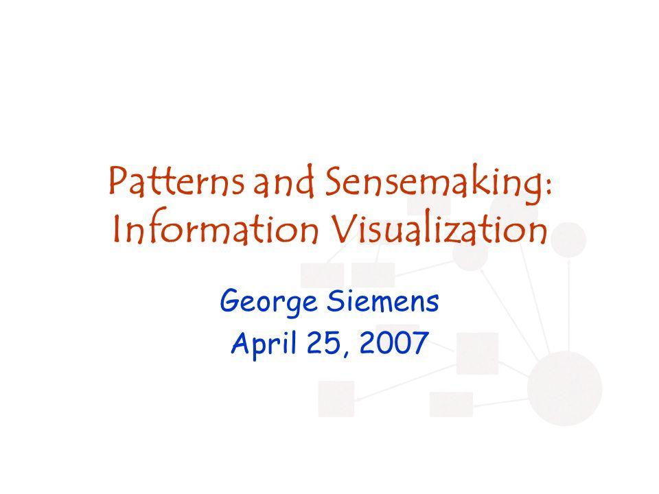 Patterns and Sensemaking: Information Visualization George Siemens April 25, 2007