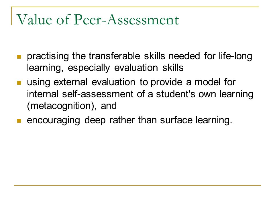 Value of Peer-Assessment practising the transferable skills needed for life-long learning, especially evaluation skills using external evaluation to provide a model for internal self-assessment of a student s own learning (metacognition), and encouraging deep rather than surface learning.