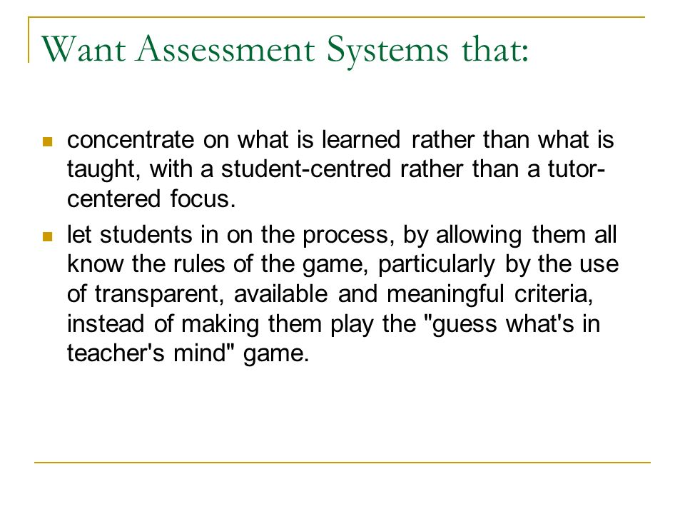 Want Assessment Systems that: concentrate on what is learned rather than what is taught, with a student-centred rather than a tutor- centered focus.