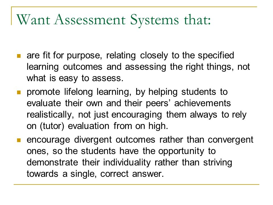 Want Assessment Systems that: are fit for purpose, relating closely to the specified learning outcomes and assessing the right things, not what is easy to assess.