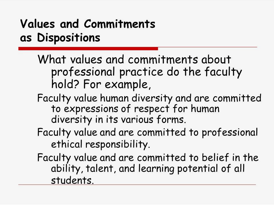 Values and Commitments as Dispositions What values and commitments about professional practice do the faculty hold? For example, Faculty value human d