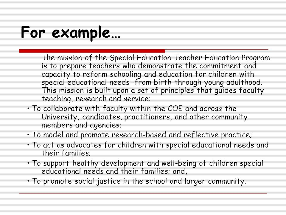 For example… The mission of the Special Education Teacher Education Program is to prepare teachers who demonstrate the commitment and capacity to refo