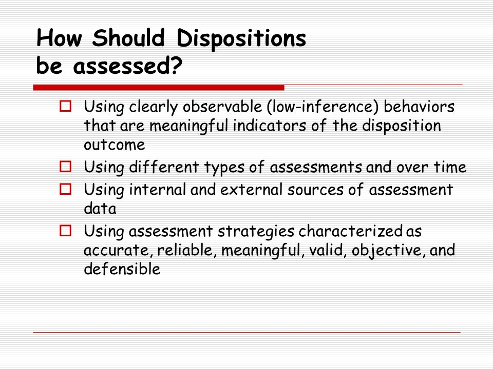 How Should Dispositions be assessed? Using clearly observable (low-inference) behaviors that are meaningful indicators of the disposition outcome Usin