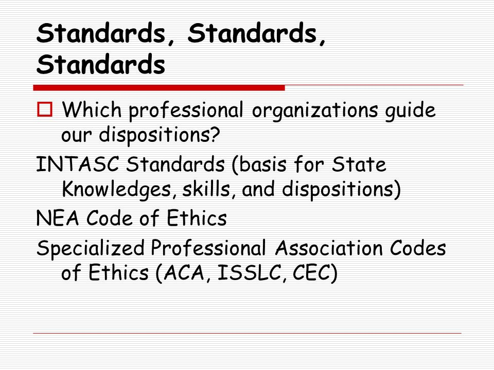 Standards, Standards, Standards Which professional organizations guide our dispositions? INTASC Standards (basis for State Knowledges, skills, and dis