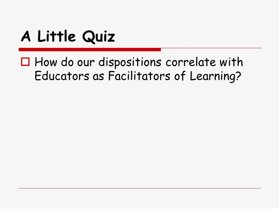 A Little Quiz How do our dispositions correlate with Educators as Facilitators of Learning?