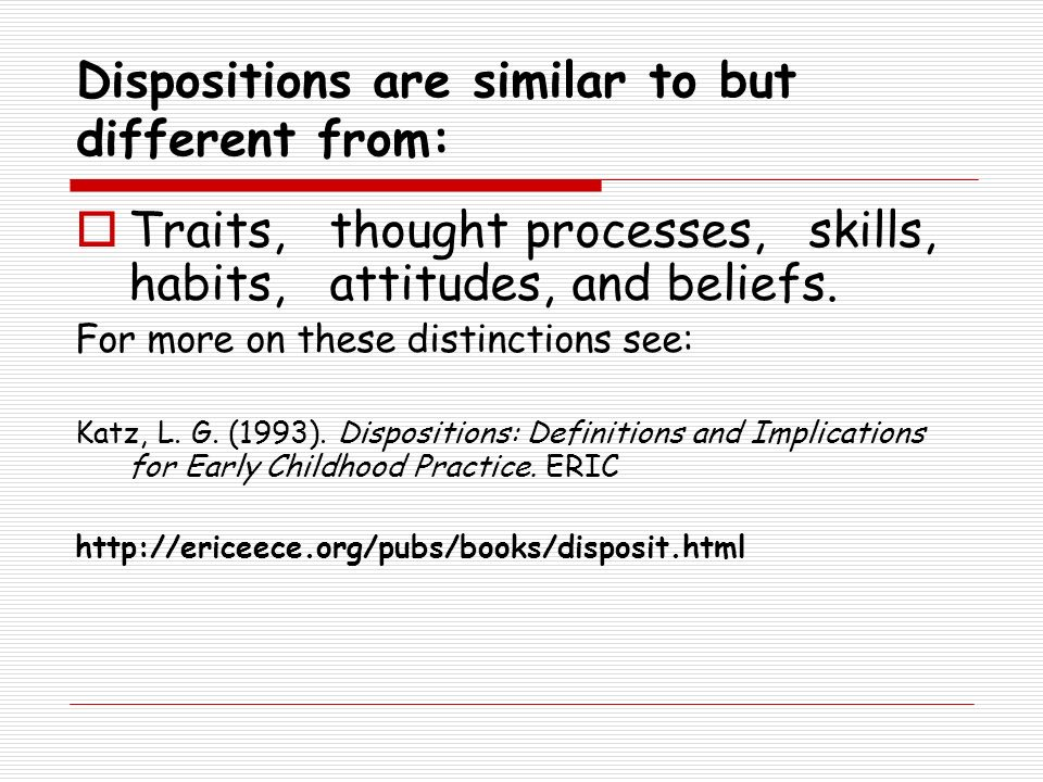 Dispositions are similar to but different from: Traits, thought processes, skills, habits, attitudes, and beliefs. For more on these distinctions see: