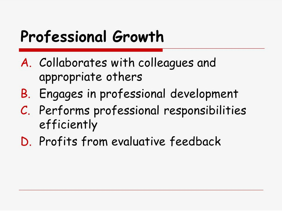 Professional Growth A.Collaborates with colleagues and appropriate others B.Engages in professional development C.Performs professional responsibiliti