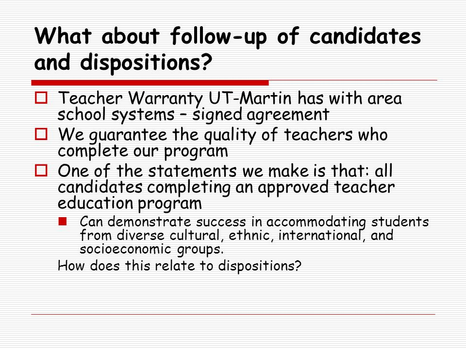 What about follow-up of candidates and dispositions? Teacher Warranty UT-Martin has with area school systems – signed agreement We guarantee the quali