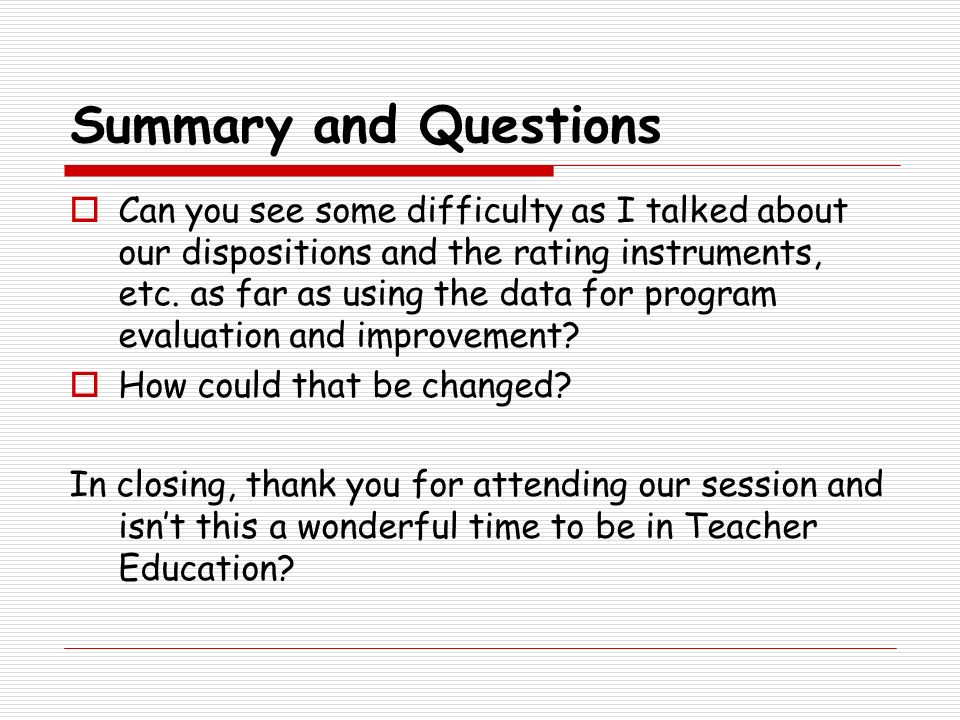 Summary and Questions Can you see some difficulty as I talked about our dispositions and the rating instruments, etc. as far as using the data for pro