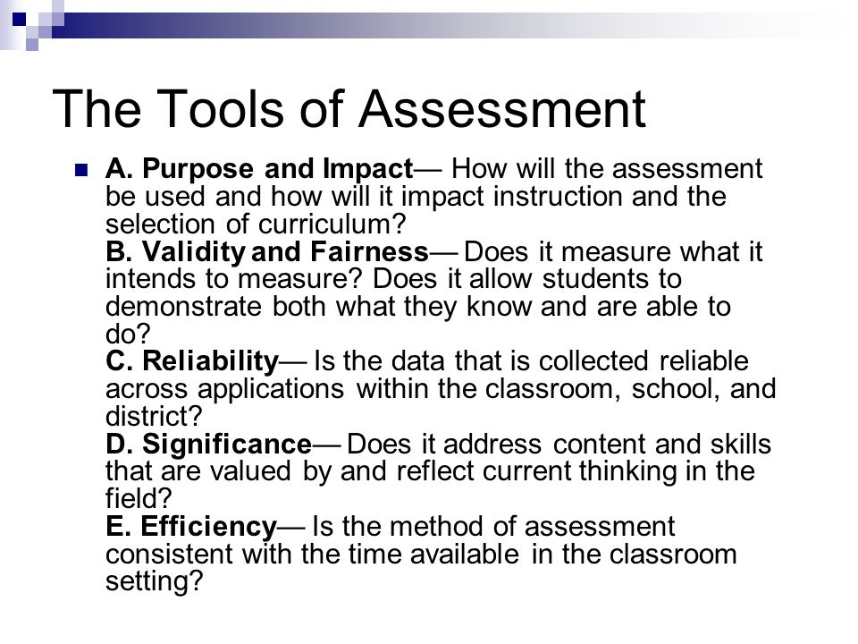 The Tools of Assessment A. Purpose and Impact How will the assessment be used and how will it impact instruction and the selection of curriculum? B. V
