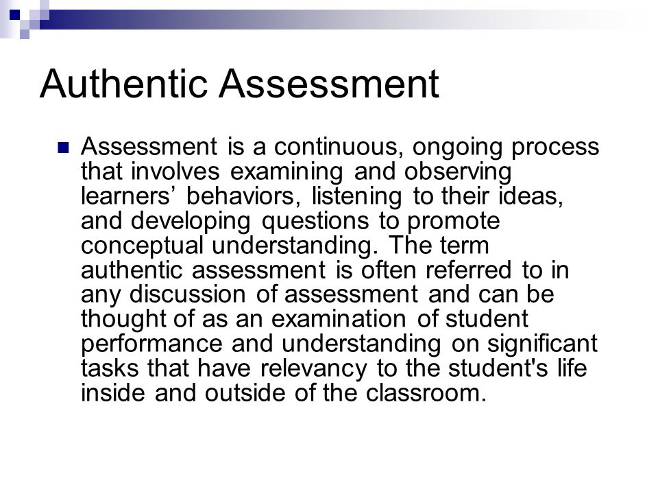 Authentic Assessment Assessment is a continuous, ongoing process that involves examining and observing learners behaviors, listening to their ideas, a