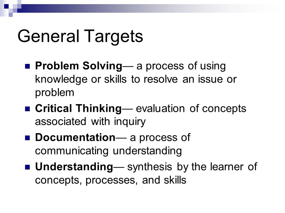 General Targets Problem Solving a process of using knowledge or skills to resolve an issue or problem Critical Thinking evaluation of concepts associa
