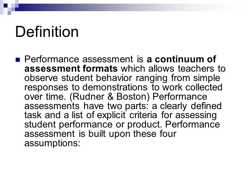 Definition Performance assessment is a continuum of assessment formats which allows teachers to observe student behavior ranging from simple responses