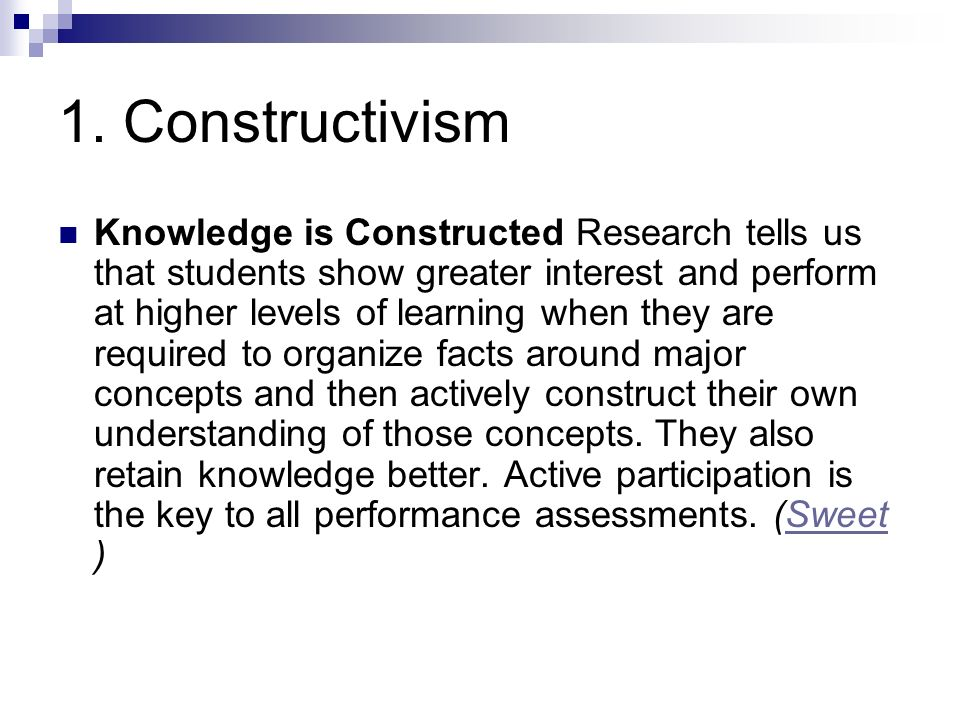 1. Constructivism Knowledge is Constructed Research tells us that students show greater interest and perform at higher levels of learning when they ar