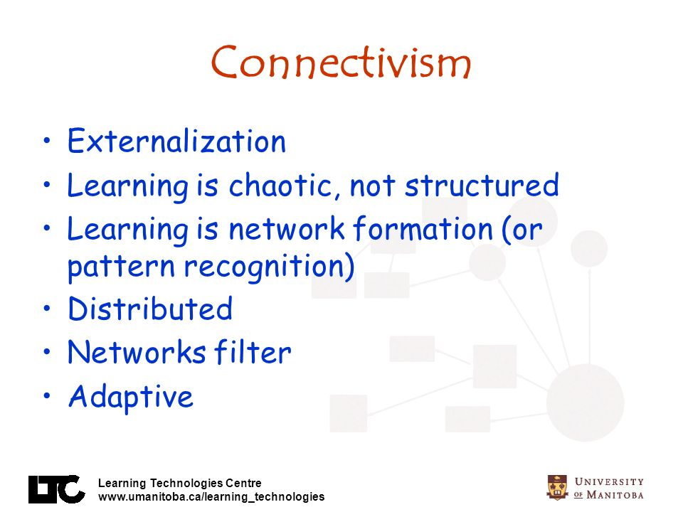 Learning Technologies Centre www.umanitoba.ca/learning_technologies Connectivism Externalization Learning is chaotic, not structured Learning is network formation (or pattern recognition) Distributed Networks filter Adaptive