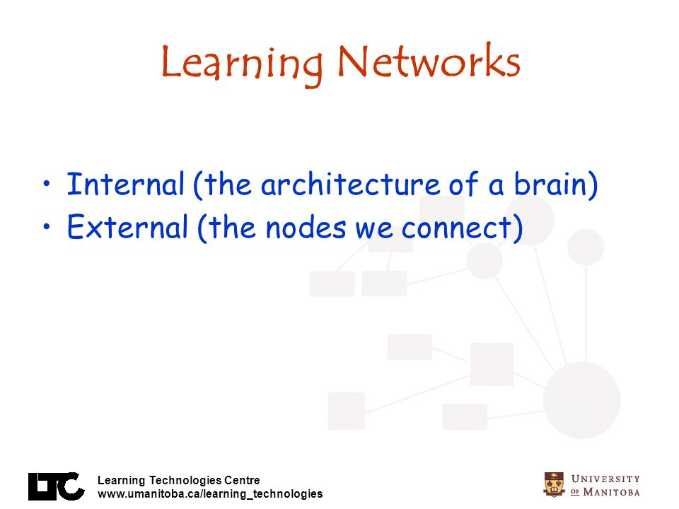 Learning Technologies Centre www.umanitoba.ca/learning_technologies Learning Networks Internal (the architecture of a brain) External (the nodes we connect)