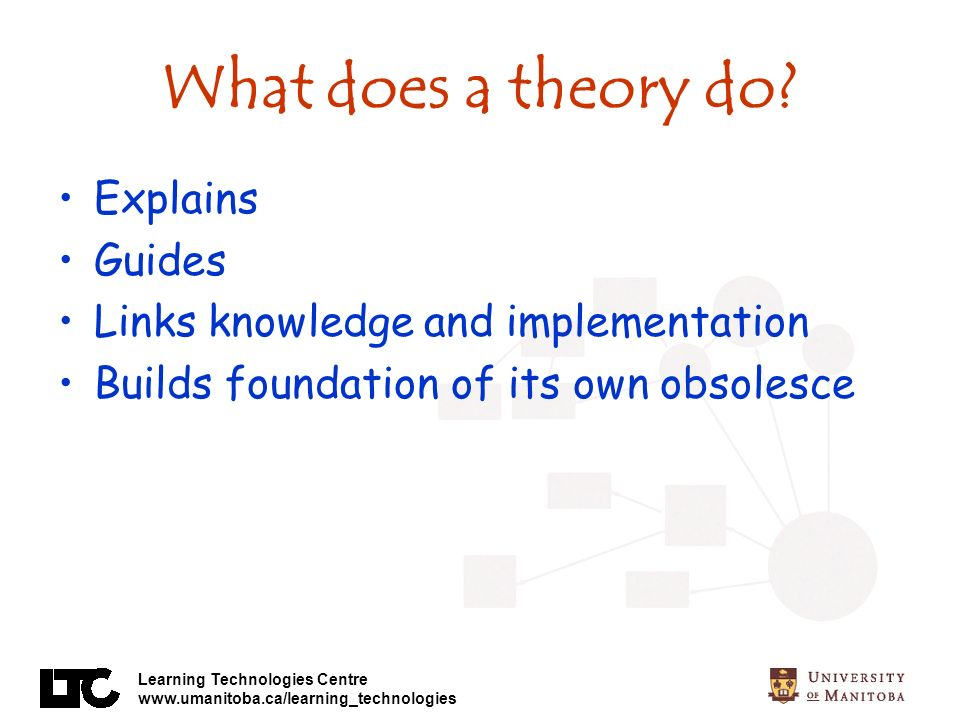Learning Technologies Centre www.umanitoba.ca/learning_technologies What does a theory do.