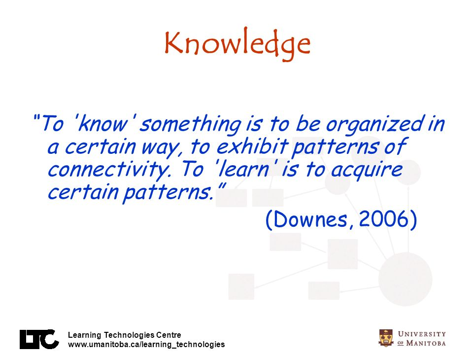 Learning Technologies Centre www.umanitoba.ca/learning_technologies Knowledge To know something is to be organized in a certain way, to exhibit patterns of connectivity.