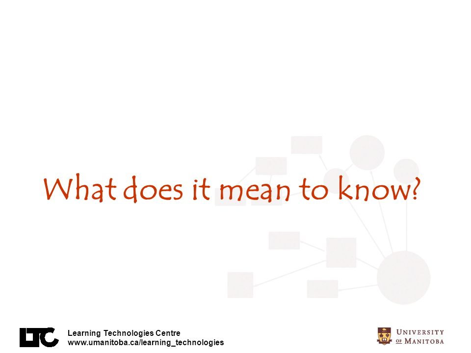 Learning Technologies Centre www.umanitoba.ca/learning_technologies What does it mean to know?