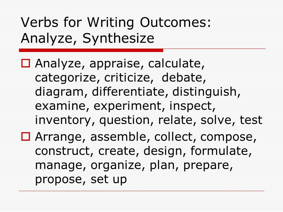 Verbs for Writing Outcomes: Analyze, Synthesize Analyze, appraise, calculate, categorize, criticize, debate, diagram, differentiate, distinguish, examine, experiment, inspect, inventory, question, relate, solve, test Arrange, assemble, collect, compose, construct, create, design, formulate, manage, organize, plan, prepare, propose, set up